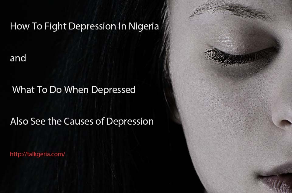 How To Fight Depression In Nigeria and What To Do When Depressed, you will Get Some Depression quotes, Depression help, depression feelings in men and women and get to know what causes depression below